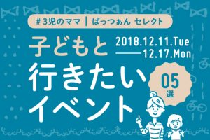 子どもと行こう!おすすめイベント5選【12/11~12/17】
