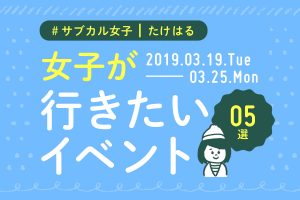 週末に行きたい!おすすめイベント5選【3/19〜3/25】